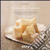 I formaggi italiani. Storie, tecniche di preparazione, abbinamento e degustazione libro