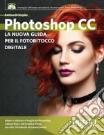 Photoshop CC. Guida completa per il fotoritocco digitale libro
