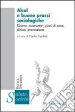 Alcol e buone prassi sociologiche. Ricerca, osservatori, piani di zona, clinica, prevenzione libro