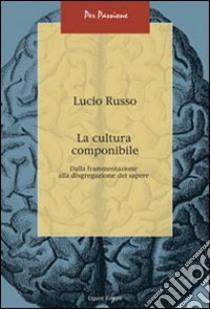 La cultura componibile. Dalla frammentazione alla disgregazione del sapere libro di Russo Lucio