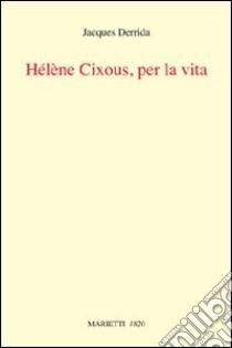 Helene Cixous, per la vita libro di Derrida Jacques