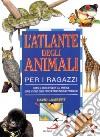 L'atlante degli animali per i ragazzi. Come si sono evoluti gli animali, dove vivono oggi, perché tanti sono in pericolo libro