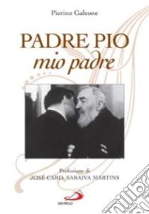 Padre Pio, mio padre libro di Galeone Pierino