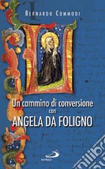 Un cammino di conversione con Angela da Foligno libro di Commodi Bernardo