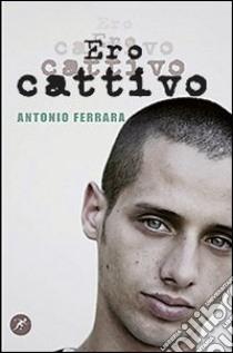 Ero cattivo libro di Ferrara Antonio