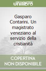Gasparo Contarini. Un magistrato veneziano al servizio della cristianità libro di Fragnito Gigliola