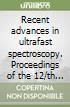 Recent advances in ultrafast spectroscopy. Proceedings of the 12/th UPS Conference (Florence, 28 October-1 November 2001)
