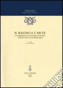 Il regno e l'arte. I Camerini di Alfonso I d'Este, terzo duca di Ferrara libro di Hope C. (cur.)