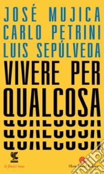 Vivere per qualcosa libro di Mujica José Pepe; Petrini Carlo; Sepúlveda Luis