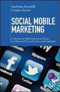 Social mobile marketing. L'innovazione dell'ubiquitous marketing con device mobili, social media e realtà aumentata libro di Mandelli Andreina - Accoto Cosimo