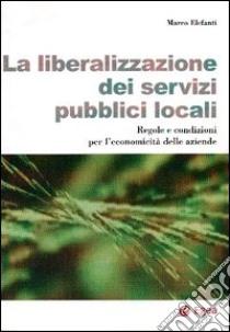 La Liberalizzazione dei servizi pubblici locali. Regole e condizioni per l'economicità delle aziende libro di Elefanti Marco