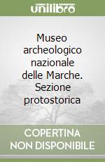 Museo archeologico nazionale delle Marche. Sezione protostorica libro di Lollini G.