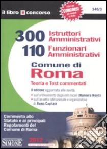 300 istruttori amministrativi e 110 funzionari amministrativi. Comune di Roma. Teoria e test commentati libro