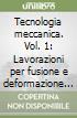 Tecnologia meccanica. Vol. 1: Lavorazioni per fusione e deformazione plastica libro