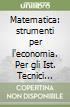 Matematica: strumenti per l'economia. Per gli Ist. Tecnici commerciali libro