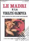 Le madri e la virilità olimpica. Storia segreta dell'antico mondo mediterraneo libro