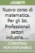 Nuovo corso di matematica. Per gli Ist. Professionali settori industria, artigianato e agricoltura libro