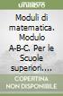 Moduli di matematica. Modulo A-B-C. Per le Scuole superiori libro