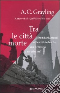 Tra le città morte. I bombardamenti sulle città tedesche: una necessità o un crimine? libro di Grayling A. C.