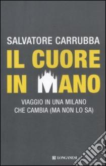 Il cuore in mano. Viaggio in una Milano che cambia (ma non lo sa) libro di Carrubba Salvatore