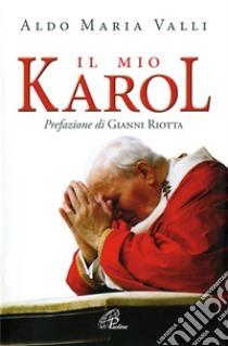 Il mio Karol. Così ho raccontato Giovanni Paolo II. Così lui ha raccontato di me libro di Valli Aldo Maria