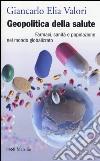 Geopolitica della salute. Farmaci, sanità e popolazione nel mondo globalizzato libro