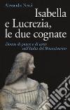 Isabella e Lucrezia, le due cognate. Donne di potere e di corte nell'Italia del Rinascimento libro