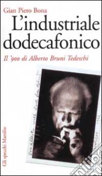 L'industriale dodecafonico. Il '900 di Alberto Bruno Tedeschi libro di Bona G. Piero