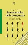 La matematica della democrazia. Voti, seggi e parlamenti da Platone ai giorni nostri libro
