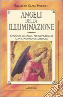Angeli della illuminazione. Invocare gli angeli per comunicare con il proprio io superiore libro di Prophet Elizabeth C.