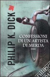 Confessioni di un artista di merda libro di Dick Philip K.; Pagetti C. (cur.)