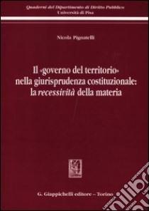 Il «governo del territorio» nella giurisprudenza costituzionale: la recessività della materia libro di Pignatelli Nicola