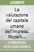 La valutazione del capitale umano dell'impresa. Modelli qualitativi e quantitativi di logica economico-aziendale libro