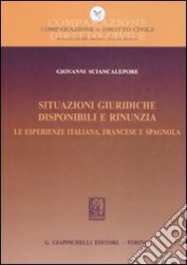 Situazioni giuridiche. Disponibili e rinunzia. Le esperienze italiana, francese e spagnola libro di Sciancalepore Giovanni