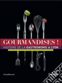 Gourmandises! Histoire de la gastronomie à Lyon. Ediz. illustrata libro di Privat-Savigny M.-A. (cur.)