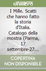 I Mille. Scatti che hanno fatto la storia d'Italia. Catalogo della mostra (Parma, 17 settembre-27 novembre 2011). Ediz. illustrata libro di Bianchino G. (cur.); Quintavalle A. C. (cur.)