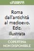 Roma dall'antichità al medioevo. Ediz. illustrata libro