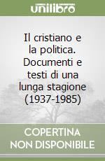 Il cristiano e la politica. Documenti e testi di una lunga stagione (1937-1985) libro di Ossicini Adriano; Casula C. F. (cur.)