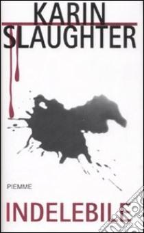 Indelebile libro di Slaughter Karin