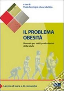 Il problema obesità. Manuale per tutti i professionisti della salute libro di Gremigni Paola; Letizia Laura