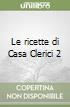 Le ricette di Casa Clerici 2 libro di Clerici Antonella
