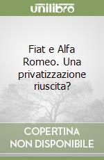 Fiat e Alfa Romeo. Una privatizzazione riuscita? libro di Santagostino Angelo