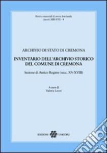 Inventario dell'archivio storico del comune di Cremona. Sezione di Antico Regime (secc. XV-XVIII) libro di Leoni V. (cur.)
