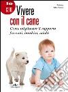Vivere con il cane. Come migliorare il rapporto fra cani, bambini, adulti libro