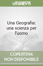 Una Geografia: una scienza per l'uomo  libro di Corbellini Giancarlo - Miotto Enrico