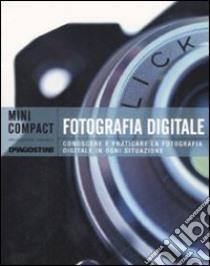 Fotografia digitale. Conoscere e praticare la fotografia digitale in ogni situazione. Ediz. illustrata libro