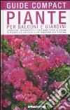 Piante per balconi e giardini. Conoscere, riconoscere e coltivare tutte le specie di piante da balcone e da giardino più diffuse libro