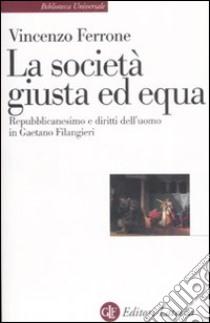 La società giusta ed equa. Repubblicanesimo e diritti dell'uomo in Gaetano Filangieri libro di Ferrone Vincenzo