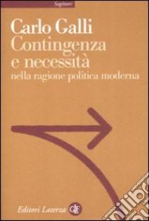 Contingenza e necessità nella ragione politica moderna libro di Galli Carlo