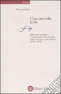 C'era una volta la DC. Intervento pubblico e costruzione del consenso nella Ciociaria andreottiana (1943-1979) libro di Baris Tommaso